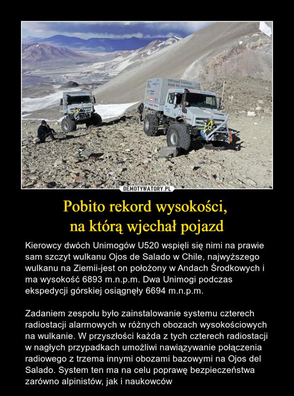 Pobito rekord wysokości, na którą wjechał pojazd – Kierowcy dwóch Unimogów U520 wspięli się nimi na prawie sam szczyt wulkanu Ojos de Salado w Chile, najwyższego wulkanu na Ziemii-jest on położony w Andach Środkowych i ma wysokość 6893 m.n.p.m. Dwa Unimogi podczas ekspedycji górskiej osiągnęły 6694 m.n.p.m.Zadaniem zespołu było zainstalowanie systemu czterech radiostacji alarmowych w różnych obozach wysokościowych na wulkanie. W przyszłości każda z tych czterech radiostacji w nagłych przypadkach umożliwi nawiązywanie połączenia radiowego z trzema innymi obozami bazowymi na Ojos del Salado. System ten ma na celu poprawę bezpieczeństwa zarówno alpinistów, jak i naukowców