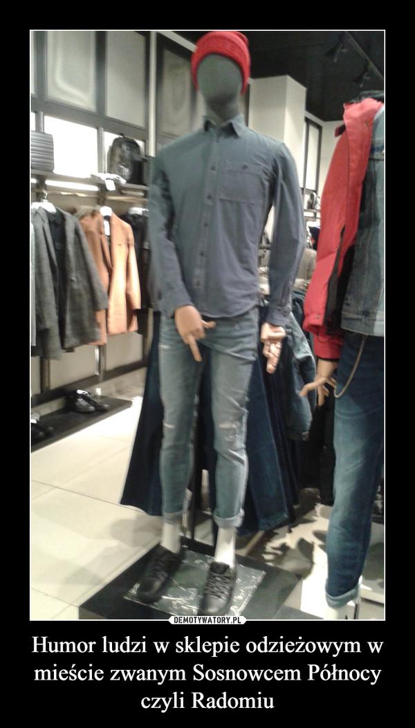 Humor ludzi w sklepie odzieżowym w mieście zwanym Sosnowcem Północy czyli Radomiu –