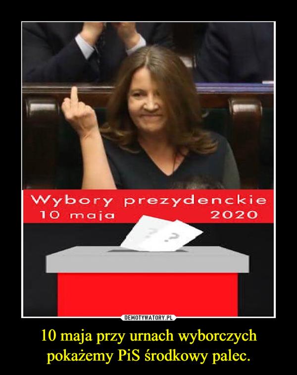 10 maja przy urnach wyborczych pokażemy PiS środkowy palec. –