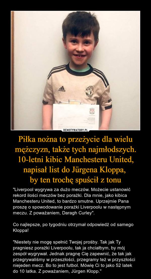 """Piłka nożna to przeżycie dla wielu mężczyzn, także tych najmłodszych. 10-letni kibic Manchesteru United, napisał list do Jürgena Kloppa, by ten trochę spuścił z tonu – """"Liverpool wygrywa za dużo meczów. Możecie ustanowić rekord ilości meczów bez porażki. Dla mnie, jako kibica Manchesteru United, to bardzo smutne. Uprzejmie Pana proszę o spowodowanie porażki Liverpoolu w następnym meczu. Z poważaniem, Daragh Curley"""". Co najlepsze, po tygodniu otrzymał odpowiedź od samego Kloppa!""""Niestety nie mogę spełnić Twojej prośby. Tak jak Ty pragniesz porażki Liverpoolu, tak ja chciałbym, by mój zespół wygrywał. Jednak pragnę Cię zapewnić, że tak jak przegrywaliśmy w przeszłości, przegramy też w przyszłości niejeden mecz. Bo to jest futbol. Mówię Ci to jako 52 latek do 10 latka. Z poważaniem, Jürgen Klopp."""""""