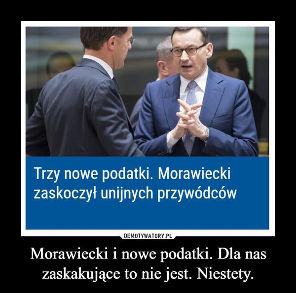 Morawiecki i nowe podatki. Dla nas zaskakujące to nie jest. Niestety. –