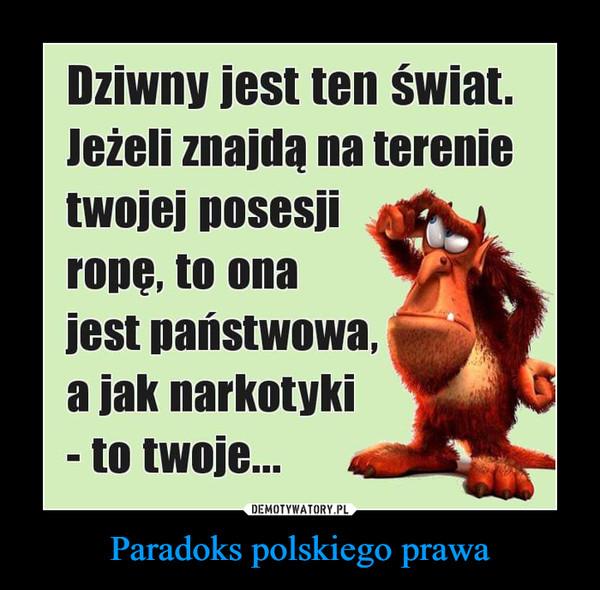 Paradoks polskiego prawa –  Dziwny jest ten świat.Jeżeli znajdą na terenietwojej posesjirope, to onajest państwowa,a jak narkotyki- to twoje...