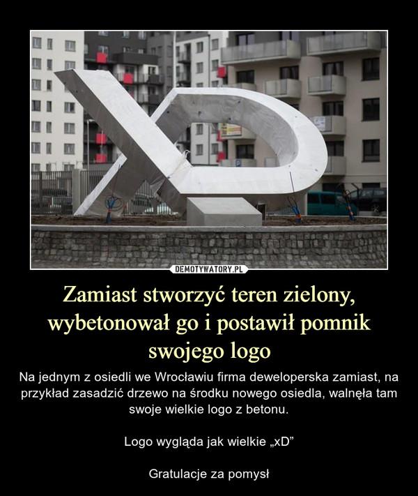 """Zamiast stworzyć teren zielony, wybetonował go i postawił pomnik swojego logo – Na jednym z osiedli we Wrocławiu firma deweloperska zamiast, na przykład zasadzić drzewo na środku nowego osiedla, walnęła tam swoje wielkie logo z betonu.Logo wygląda jak wielkie """"xD""""Gratulacje za pomysł"""