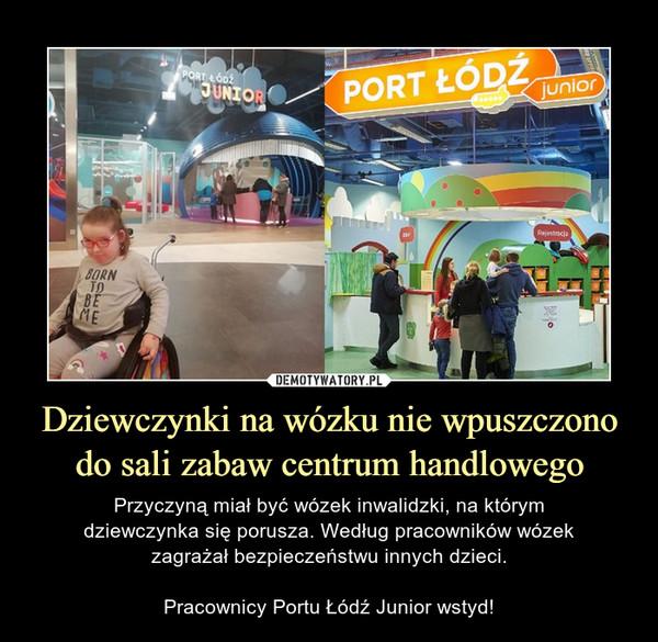 Dziewczynki na wózku nie wpuszczono do sali zabaw centrum handlowego – Przyczyną miał być wózek inwalidzki, na którymdziewczynka się porusza. Według pracowników wózekzagrażał bezpieczeństwu innych dzieci.Pracownicy Portu Łódź Junior wstyd!
