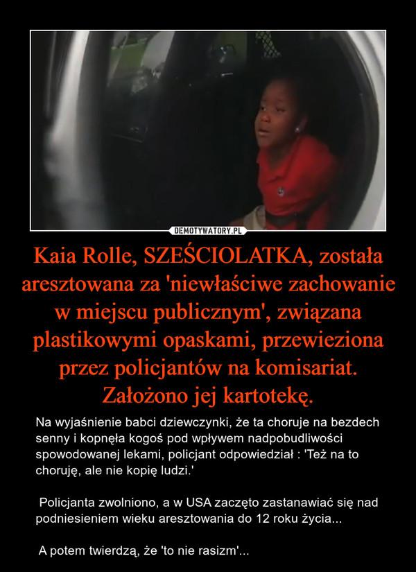 Kaia Rolle, SZEŚCIOLATKA, została aresztowana za 'niewłaściwe zachowanie w miejscu publicznym', związana plastikowymi opaskami, przewieziona przez policjantów na komisariat. Założono jej kartotekę. – Na wyjaśnienie babci dziewczynki, że ta choruje na bezdech senny i kopnęła kogoś pod wpływem nadpobudliwości spowodowanej lekami, policjant odpowiedział : 'Też na to choruję, ale nie kopię ludzi.' Policjanta zwolniono, a w USA zaczęto zastanawiać się nad podniesieniem wieku aresztowania do 12 roku życia... A potem twierdzą, że 'to nie rasizm'...