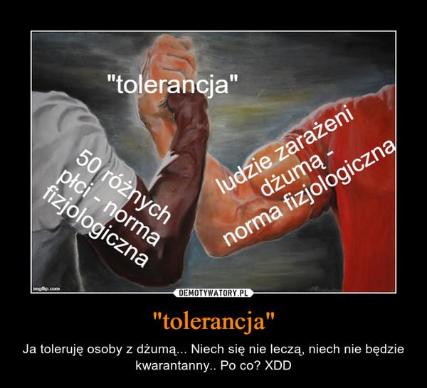 """""""tolerancja"""" – Ja toleruję osoby z dżumą... Niech się nie leczą, niech nie będzie kwarantanny.. Po co? XDD"""
