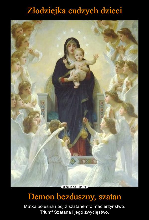 Demon bezduszny, szatan – Matka bolesna i bój z szatanem o macierzyństwo.Triumf Szatana i jego zwycięstwo.