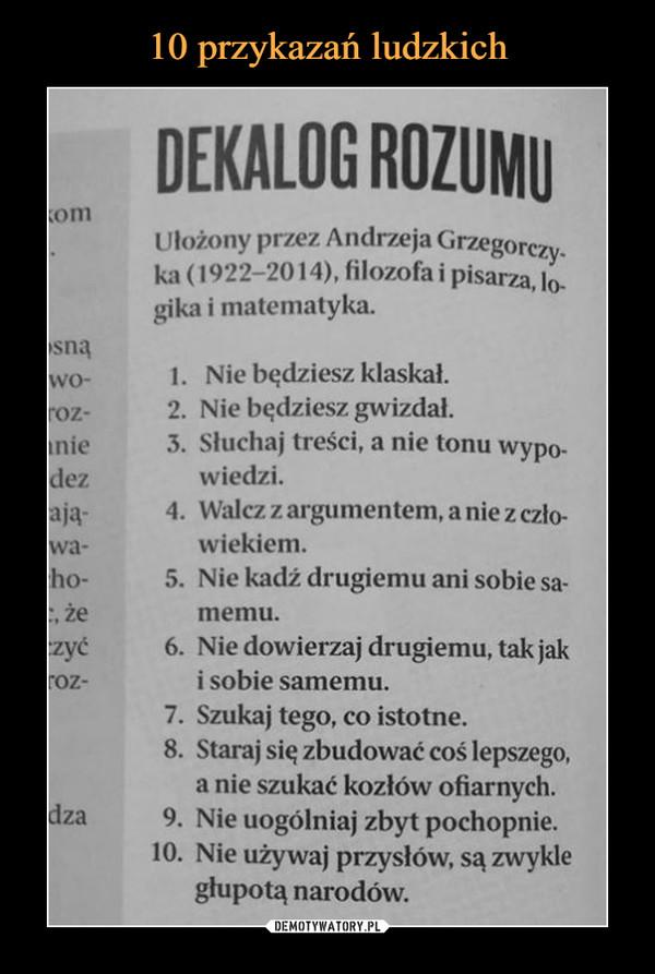 –  DEKALOG ROZUMU Ułożony przez Andrzeja Grzegorczy_ ka (1922-2014), filozofa i pisarza, lo-gika i matematyka. )sną .wo- 1. Nie będziesz klaskał. roz- 2. Nie będziesz gwizdał. lnie 3. Słuchaj treści, a nie tonu wypo-idez wiedzi. -ają- 4. Walcz z argumentem, a nie z czło-iwa- wiekiem. :ho- 5. Nie kadź drugiemu ani sobie sa-c, że memu. czyć 6. Nie dowierzaj drugiemu, tak jak roz- i sobie samemu. 7. Szukaj tego, co istotne. 8. Staraj się zbudować coś lepszego, a nie szukać kozłów ofiarnych. dza 9. Nie uogólniaj zbyt pochopnie. 10. Nie używaj przysłów, są zwykle głupotą narodów.