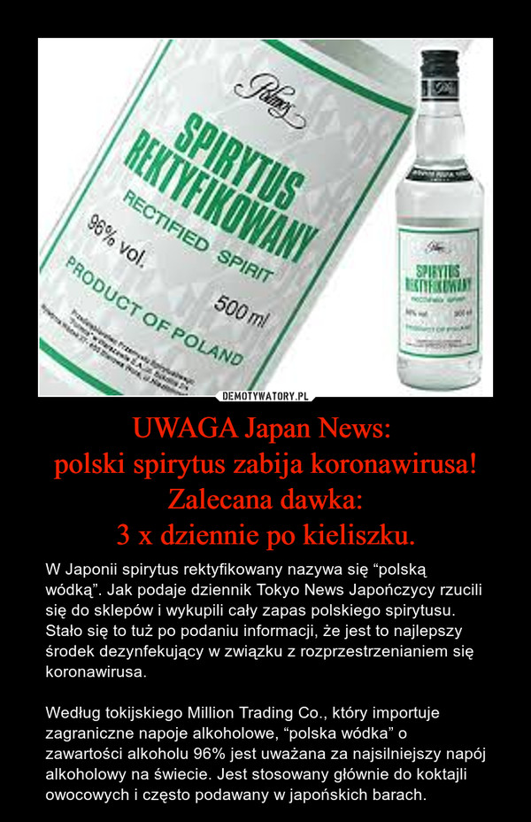 """UWAGA Japan News: polski spirytus zabija koronawirusa!Zalecana dawka:3 x dziennie po kieliszku. – W Japonii spirytus rektyfikowany nazywa się """"polską wódką"""". Jak podaje dziennik Tokyo News Japończycy rzucili się do sklepów i wykupili cały zapas polskiego spirytusu. Stało się to tuż po podaniu informacji, że jest to najlepszy środek dezynfekujący w związku z rozprzestrzenianiem się koronawirusa.Według tokijskiego Million Trading Co., który importuje zagraniczne napoje alkoholowe, """"polska wódka"""" o zawartości alkoholu 96% jest uważana za najsilniejszy napój alkoholowy na świecie. Jest stosowany głównie do koktajli owocowych i często podawany w japońskich barach."""
