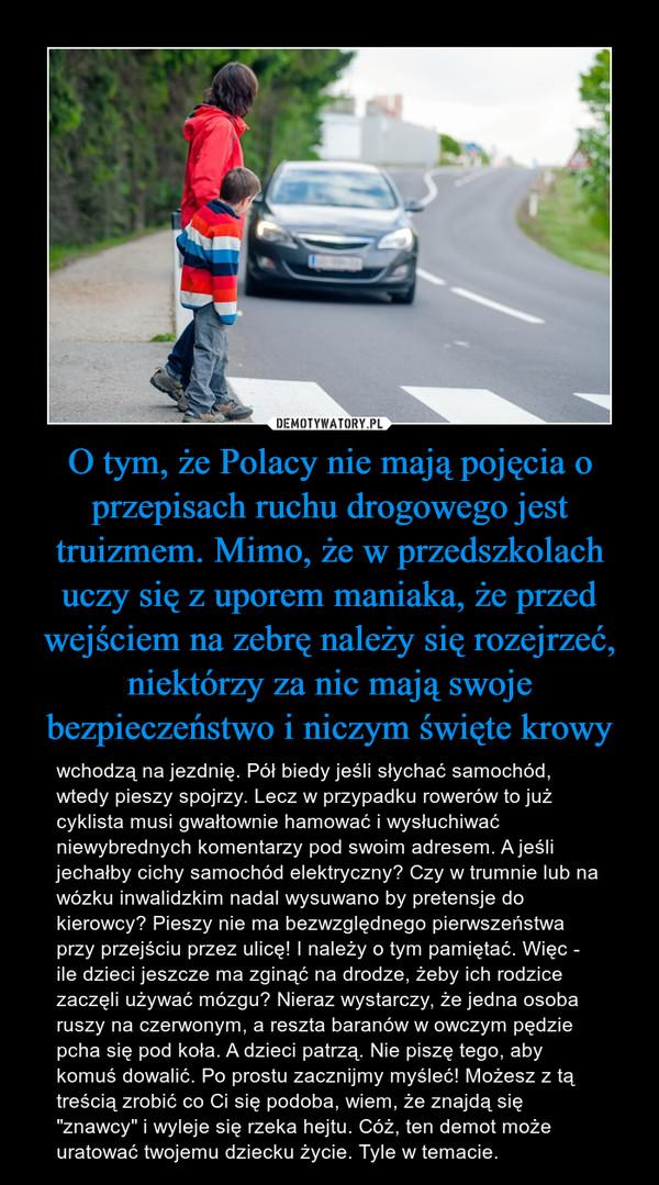 """O tym, że Polacy nie mają pojęcia o przepisach ruchu drogowego jest truizmem. Mimo, że w przedszkolach uczy się z uporem maniaka, że przed wejściem na zebrę należy się rozejrzeć, niektórzy za nic mają swoje bezpieczeństwo i niczym święte krowy – wchodzą na jezdnię. Pół biedy jeśli słychać samochód, wtedy pieszy spojrzy. Lecz w przypadku rowerów to już cyklista musi gwałtownie hamować i wysłuchiwać niewybrednych komentarzy pod swoim adresem. A jeśli jechałby cichy samochód elektryczny? Czy w trumnie lub na wózku inwalidzkim nadal wysuwano by pretensje do kierowcy? Pieszy nie ma bezwzględnego pierwszeństwa przy przejściu przez ulicę! I należy o tym pamiętać. Więc - ile dzieci jeszcze ma zginąć na drodze, żeby ich rodzice zaczęli używać mózgu? Nieraz wystarczy, że jedna osoba ruszy na czerwonym, a reszta baranów w owczym pędzie pcha się pod koła. A dzieci patrzą. Nie piszę tego, aby komuś dowalić. Po prostu zacznijmy myśleć! Możesz z tą treścią zrobić co Ci się podoba, wiem, że znajdą się """"znawcy"""" i wyleje się rzeka hejtu. Cóż, ten demot może uratować twojemu dziecku życie. Tyle w temacie."""