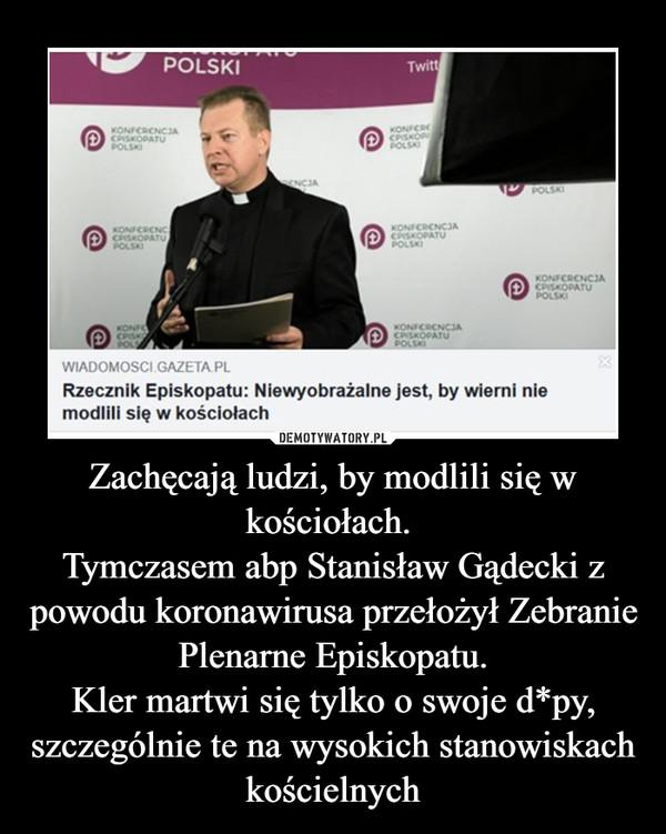 Zachęcają ludzi, by modlili się w kościołach. Tymczasem abp Stanisław Gądecki z powodu koronawirusa przełożył Zebranie Plenarne Episkopatu.Kler martwi się tylko o swoje d*py, szczególnie te na wysokich stanowiskach kościelnych –