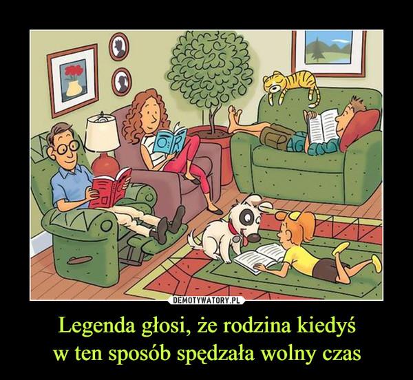 Legenda głosi, że rodzina kiedyśw ten sposób spędzała wolny czas –
