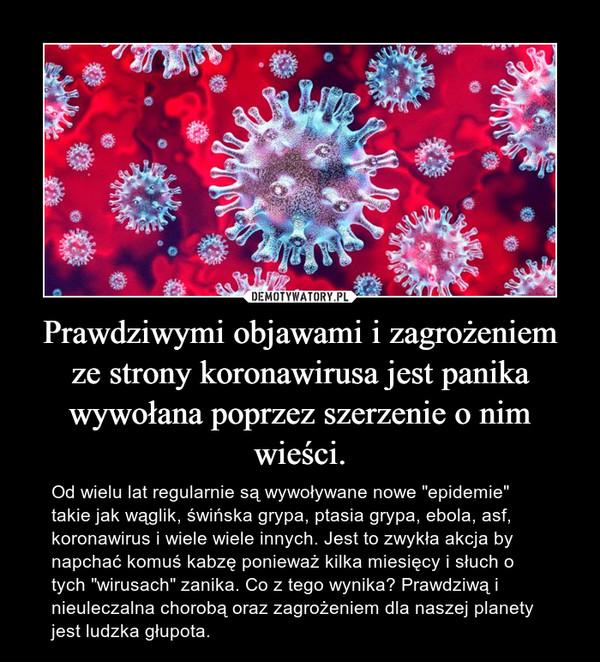 """Prawdziwymi objawami i zagrożeniem ze strony koronawirusa jest panika wywołana poprzez szerzenie o nim wieści. – Od wielu lat regularnie są wywoływane nowe """"epidemie"""" takie jak wąglik, świńska grypa, ptasia grypa, ebola, asf, koronawirus i wiele wiele innych. Jest to zwykła akcja by napchać komuś kabzę ponieważ kilka miesięcy i słuch o tych """"wirusach"""" zanika. Co z tego wynika? Prawdziwą i nieuleczalna chorobą oraz zagrożeniem dla naszej planety jest ludzka głupota."""