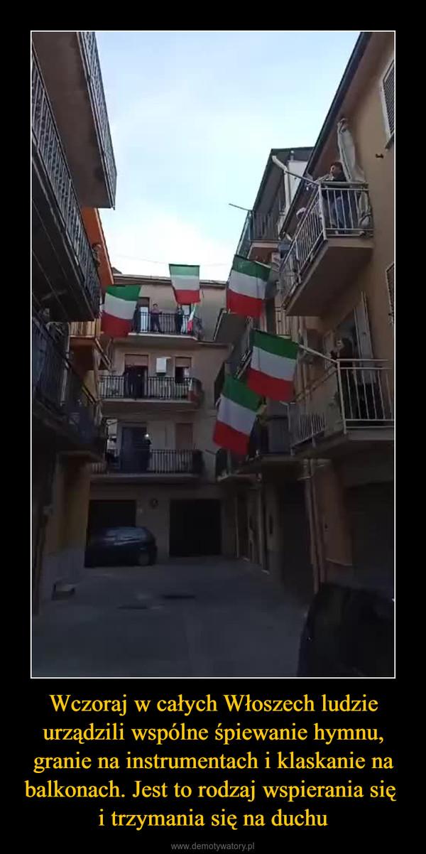 Wczoraj w całych Włoszech ludzie urządzili wspólne śpiewanie hymnu, granie na instrumentach i klaskanie na balkonach. Jest to rodzaj wspierania się i trzymania się na duchu –