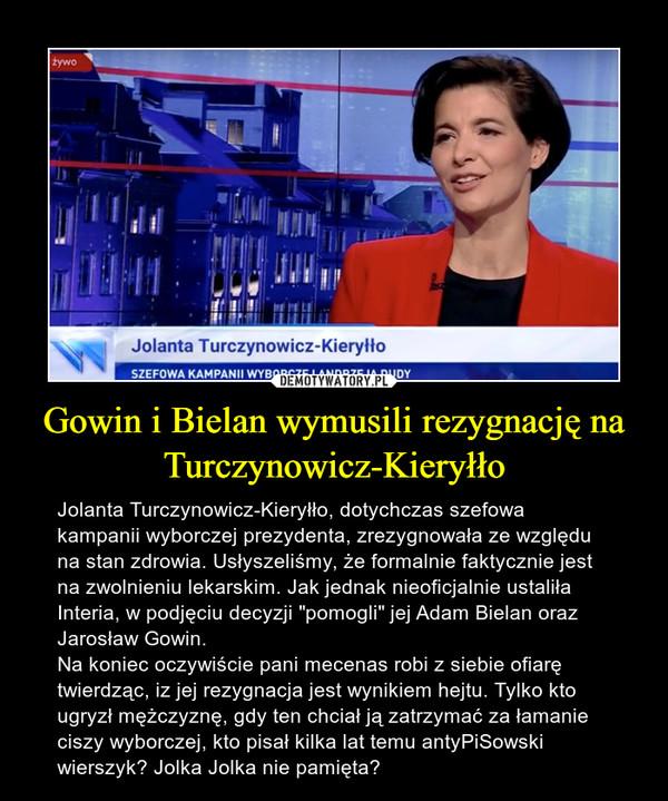 """Gowin i Bielan wymusili rezygnację na Turczynowicz-Kieryłło – Jolanta Turczynowicz-Kieryłło, dotychczas szefowa kampanii wyborczej prezydenta, zrezygnowała ze względu na stan zdrowia. Usłyszeliśmy, że formalnie faktycznie jest na zwolnieniu lekarskim. Jak jednak nieoficjalnie ustaliła Interia, w podjęciu decyzji """"pomogli"""" jej Adam Bielan oraz Jarosław Gowin.Na koniec oczywiście pani mecenas robi z siebie ofiarę twierdząc, iz jej rezygnacja jest wynikiem hejtu. Tylko kto ugryzł mężczyznę, gdy ten chciał ją zatrzymać za łamanie ciszy wyborczej, kto pisał kilka lat temu antyPiSowski wierszyk? Jolka Jolka nie pamięta?"""