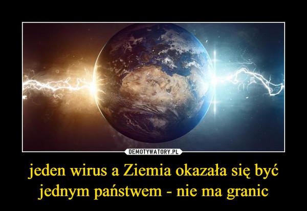 jeden wirus a Ziemia okazała się być jednym państwem - nie ma granic –