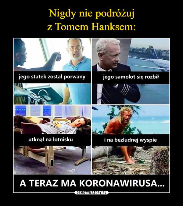 –  jego statek został porwanyjego samolot się rozbiłutknął na lotniskui na bezludnej wyspieA TERAZ MA KORONAWIRUSA...