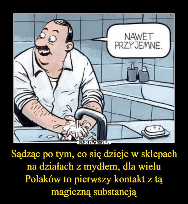 Sądząc po tym, co się dzieje w sklepach na działach z mydłem, dla wielu Polaków to pierwszy kontakt z tą magiczną substancją –  NAWET PRZYJEMNE