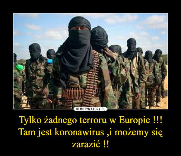 Tylko żadnego terroru w Europie !!!Tam jest koronawirus ,i możemy się zarazić !! –
