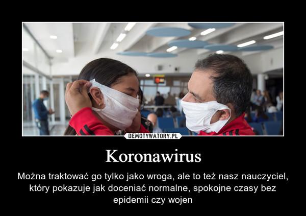 Koronawirus – Można traktować go tylko jako wroga, ale to też nasz nauczyciel, który pokazuje jak doceniać normalne, spokojne czasy bez epidemii czy wojen