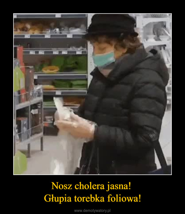 Nosz cholera jasna! Głupia torebka foliowa! –