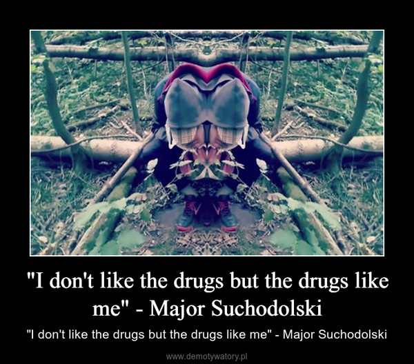 """""""I don't like the drugs but the drugs like me"""" - Major Suchodolski – """"I don't like the drugs but the drugs like me"""" - Major Suchodolski"""