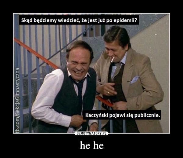 he he –