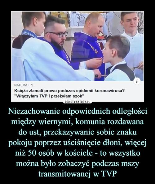 Niezachowanie odpowiednich odległości między wiernymi, komunia rozdawana do ust, przekazywanie sobie znaku pokoju poprzez uściśnięcie dłoni, więcej niż 50 osób w kościele - to wszystko można było zobaczyć podczas mszy transmitowanej w TVP