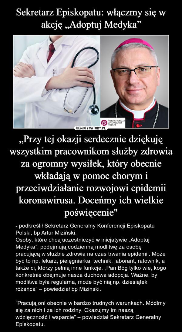 """""""Przy tej okazji serdecznie dziękuję wszystkim pracownikom służby zdrowia za ogromny wysiłek, który obecnie wkładają w pomoc chorym i przeciwdziałanie rozwojowi epidemii koronawirusa. Doceńmy ich wielkie poświęcenie"""" – - podkreślił Sekretarz Generalny Konferencji Episkopatu Polski, bp Artur Miziński.Osoby, które chcą uczestniczyć w inicjatywie """"Adoptuj Medyka"""", podejmują codzienną modlitwę za osobę pracującą w służbie zdrowia na czas trwania epidemii. Może być to np. lekarz, pielęgniarka, technik, laborant, ratownik, a także ci, którzy pełnią inne funkcje. """"Pan Bóg tylko wie, kogo konkretnie obejmuje nasza duchowa adopcja. Ważne, by modlitwa była regularna, może być nią np. dziesiątek różańca"""" – powiedział bp Miziński.""""Pracują oni obecnie w bardzo trudnych warunkach. Módlmy się za nich i za ich rodziny. Okazujmy im naszą wdzięczność i wsparcie"""" – powiedział Sekretarz Generalny Episkopatu."""