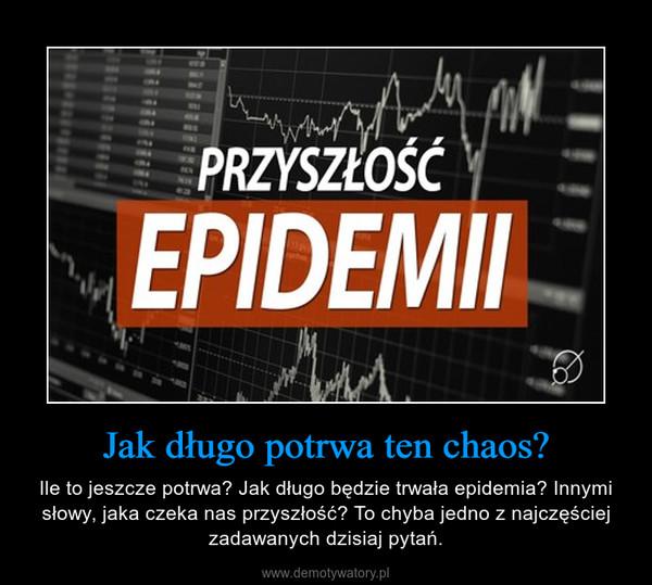 Jak długo potrwa ten chaos? – Ile to jeszcze potrwa? Jak długo będzie trwała epidemia? Innymi słowy, jaka czeka nas przyszłość? To chyba jedno z najczęściej zadawanych dzisiaj pytań.