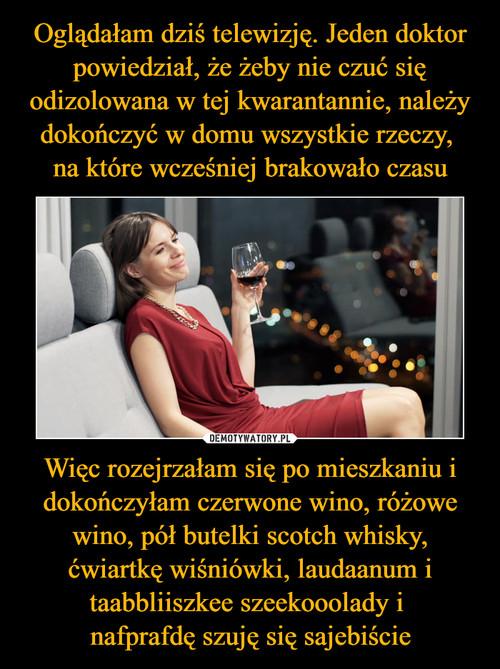 Oglądałam dziś telewizję. Jeden doktor powiedział, że żeby nie czuć się odizolowana w tej kwarantannie, należy dokończyć w domu wszystkie rzeczy,  na które wcześniej brakowało czasu Więc rozejrzałam się po mieszkaniu i dokończyłam czerwone wino, różowe wino, pół butelki scotch whisky, ćwiartkę wiśniówki, laudaanum i taabbliiszkee szeekooolady i  nafprafdę szuję się sajebiście