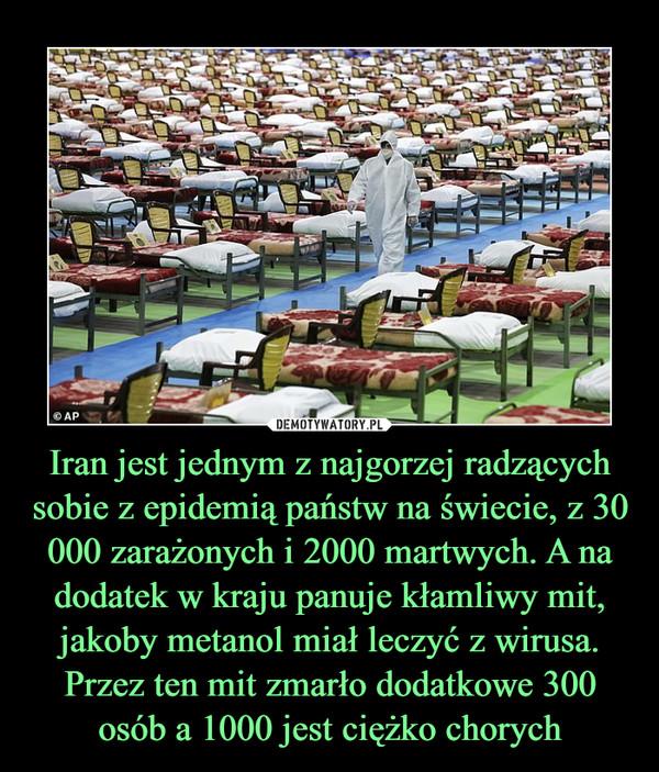 Iran jest jednym z najgorzej radzących sobie z epidemią państw na świecie, z 30 000 zarażonych i 2000 martwych. A na dodatek w kraju panuje kłamliwy mit, jakoby metanol miał leczyć z wirusa. Przez ten mit zmarło dodatkowe 300 osób a 1000 jest ciężko chorych –
