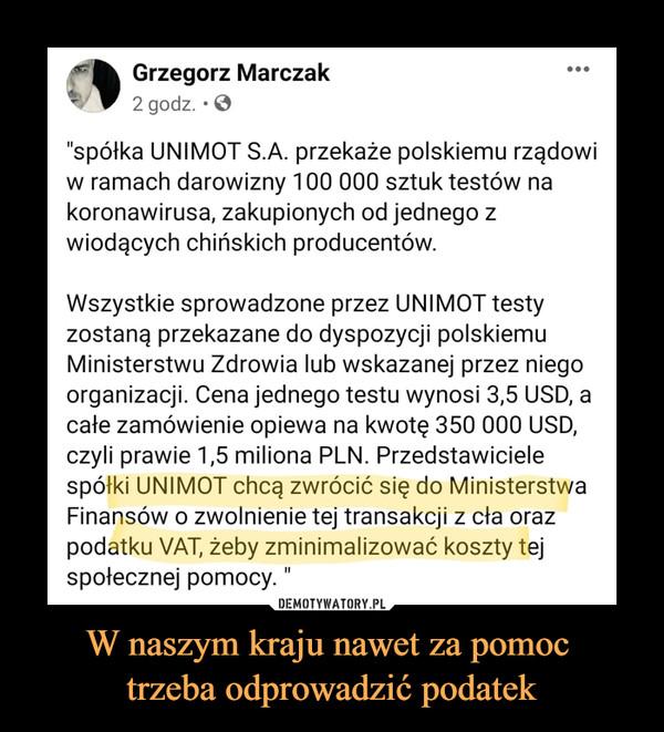 """W naszym kraju nawet za pomoc trzeba odprowadzić podatek –  Grzegorz Marczak2 godz. • ©""""spółka UNIMOT S.A. przekaże polskiemu rządowiw ramach darowizny 100 000 sztuk testów nakoronawirusa, zakupionych od jednego zwiodących chińskich producentów.Wszystkie sprowadzone przez UNIMOT testyzostaną przekazane do dyspozycji polskiemuMinisterstwu Zdrowia lub wskazanej przez niegoorganizacji. Cena jednego testu wynosi 3,5 USD, acałe zamówienie opiewa na kwotę 350 000 USD,czyli prawie 1,5 miliona PLN. Przedstawicielespółki UNIMOT chcą zwrócić się do MinisterstwaFinansów o zwolnienie tej transakcji z cła orazpodatku VAT, żeby zminimalizować koszty tejspołecznej pomocy."""""""