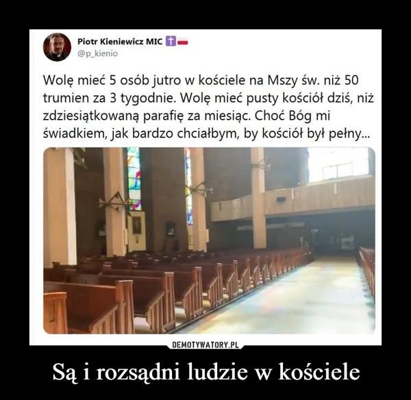 Są i rozsądni ludzie w kościele –  Wolę mieć 5 osób jutro w kościele na Mszy św. niż 50 trumien za 3 tygodnie. Wolę mieć pusty kościół dziś, niż zdziesiątkowaną parafię za miesiąc. Choć Bóg mi świadkiem, jak bardzo chciałbym, by kościół był pełny