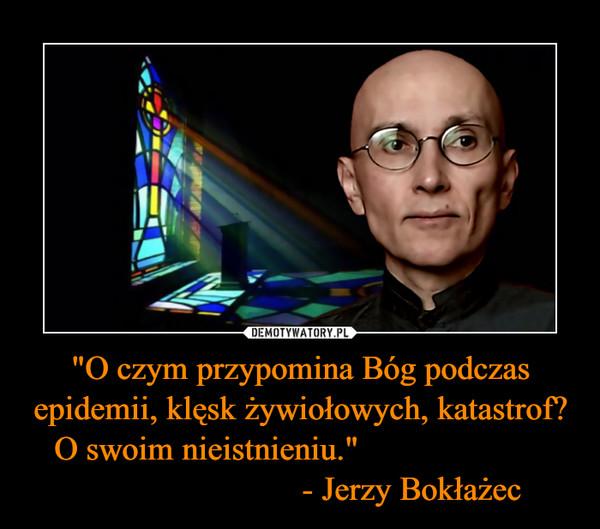 """""""O czym przypomina Bóg podczas epidemii, klęsk żywiołowych, katastrof? O swoim nieistnieniu.""""                                                - Jerzy Bokłażec –"""