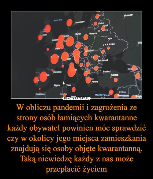 W obliczu pandemii i zagrożenia ze strony osób łamiących kwarantanne każdy obywatel powinien móc sprawdzić czy w okolicy jego miejsca zamieszkania znajdują się osoby objęte kwarantanną. Taką niewiedzę każdy z nas może przepłacić życiem