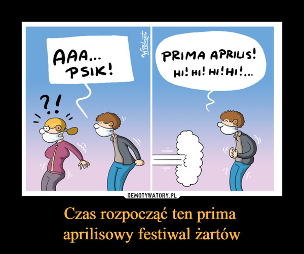 Czas rozpocząć ten prima aprilisowy festiwal żartów –