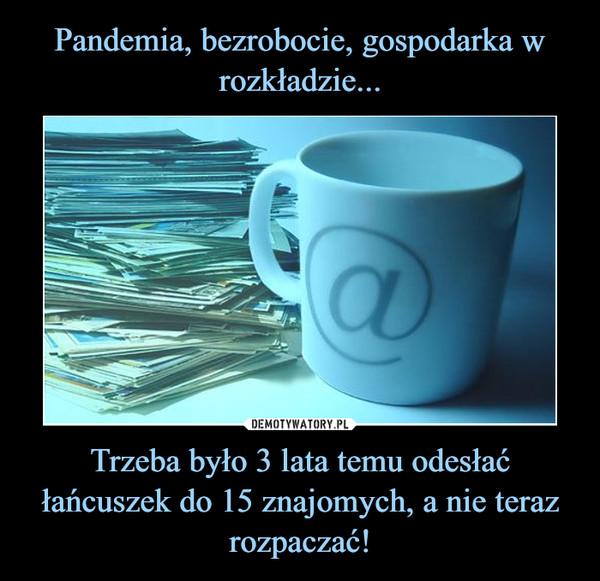 Pandemia, bezrobocie, gospodarka w rozkładzie... Trzeba było 3 lata temu odesłać łańcuszek do 15 znajomych, a nie teraz rozpaczać!