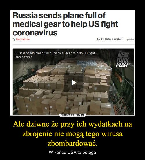 Ale dziwne że przy ich wydatkach na zbrojenie nie mogą tego wirusa zbombardować.