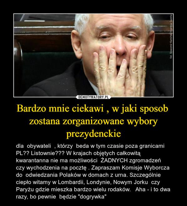"""Bardzo mnie ciekawi , w jaki sposob  zostana zorganizowane wybory prezydenckie – dla  obywateli  , którzy  beda w tym czasie poza granicami PL?? Listownie??? W krajach objętych całkowitą kwarantanna nie ma możliwości  ŻADNYCH zgromadzeń czy wychodzenia na pocztę . Zapraszam Komisje Wyborcza do  odwiedzania Polaków w domach z urna. Szczególnie ciepło witamy w Lombardii, Londynie, Nowym Jorku  czy Paryżu gdzie mieszka bardzo wielu rodaków.   Aha - i to dwa razy, bo pewnie  będzie """"dogrywka"""""""