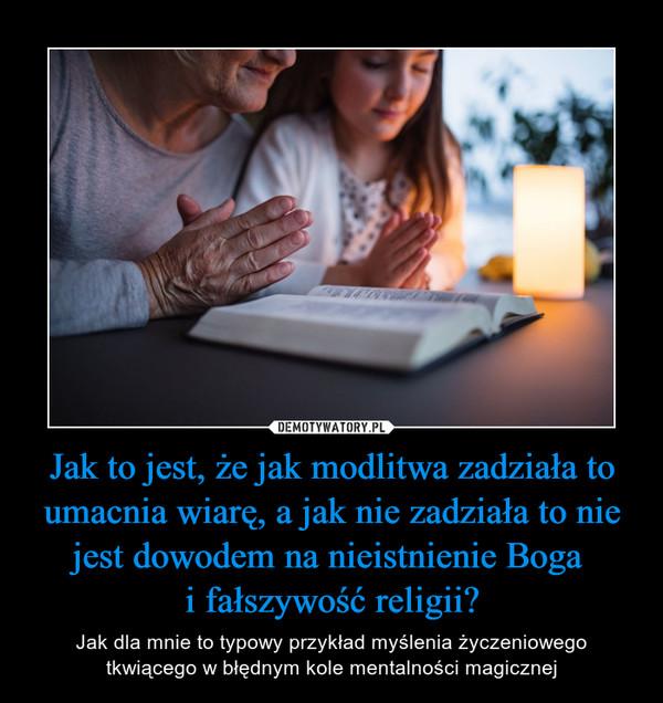 Jak to jest, że jak modlitwa zadziała to umacnia wiarę, a jak nie zadziała to nie jest dowodem na nieistnienie Boga i fałszywość religii? – Jak dla mnie to typowy przykład myślenia życzeniowego tkwiącego w błędnym kole mentalności magicznej
