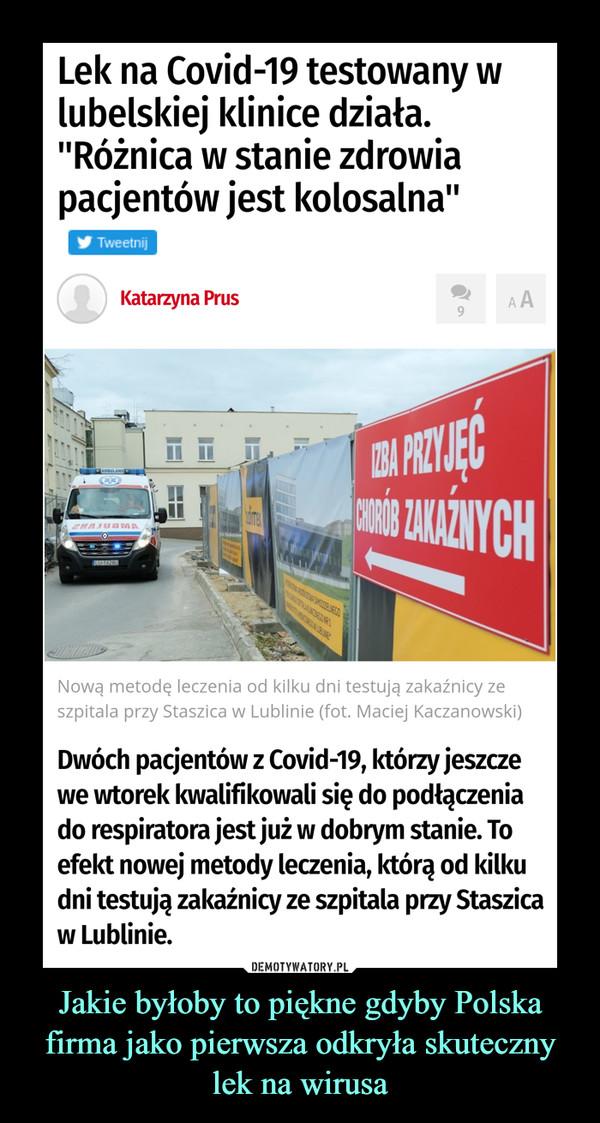"""Jakie byłoby to piękne gdyby Polska firma jako pierwsza odkryła skuteczny lek na wirusa –  Lek na Covid-19 testowany w lubelskiej klinice działa. """"Różnica w stanie zdrowia pacjentów jest kolosalna""""Dwóch pacjentów z Covid-19, którzy jeszcze we wtorek kwalifikowali się do podłączenia do respiratora jest już w dobrym stanie. To efekt nowej metody leczenia, którą od kilku dni testują zakaźnicy ze szpitala przy Staszica w Lublinie.– Różnica w stanie zdrowia pacjentów jest kolosalna. Lek podaliśmy we wtorek, trzem pacjentom, którzy byli w stanie ciężkim i za chwilę wymagaliby leczenia respiratorowego. Dzisiaj dwóch pacjentów jest już w stanie dobrym, a u trzeciego pacjenta widzimy znaczną poprawę – informuje dr hab. n.med. Krzysztof Tomasiewicz, kierownik Kliniki Chorób Zakaźnych SPSK1 w Lublinie. – Pacjenci dostali dwie iniekcje w kilkunastogodzinnych odstępach i efekt leczenia już jest. Natomiast, żeby jednoznacznie stwierdzić czy poprawa jest trwała potrzeba jeszcze kilku dni obserwacji. Lek utrzymuje się w organizmie kilka dni, a chcemy sprawdzić czy organizm będzie w stanie poradzić sobie samodzielnie."""