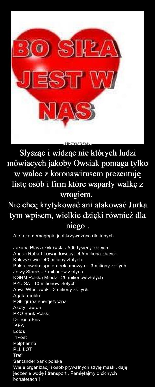Słysząc i widząc nie których ludzi mówiących jakoby Owsiak pomaga tylko w walce z koronawirusem prezentuję listę osób i firm które wsparły walkę z wrogiem. Nie chcę krytykować ani atakować Jurka tym wpisem, wielkie dzięki również dla niego . – Ale taka demagogia jest krzywdząca dla innychJakuba Błaszczykowski - 500 tysięcy złotychAnna i Robert Lewandowscy - 4.5 miliona złotychKulczykowie - 40 miliony złotychPolsat swoim spotem reklamowym - 3 miliony złotychJerzy Starak - 7 milionów złotychKGHM Polska Miedź - 20 milionów złotych PZU SA - 10 milionów złotychAnwil Włocławek - 2 miliony złotychAgata meblePGE grupa energetycznaAzoty TauronPKO Bank PolskiDr Irena ErisIKEALotosInPostPolpharmaPLL LOTTreflSantander bank polskaWiele organizacji i osób prywatnych szyję maski, daję jedzenie wodę i transport . Pamiętajmy o cichych bohaterach ! .
