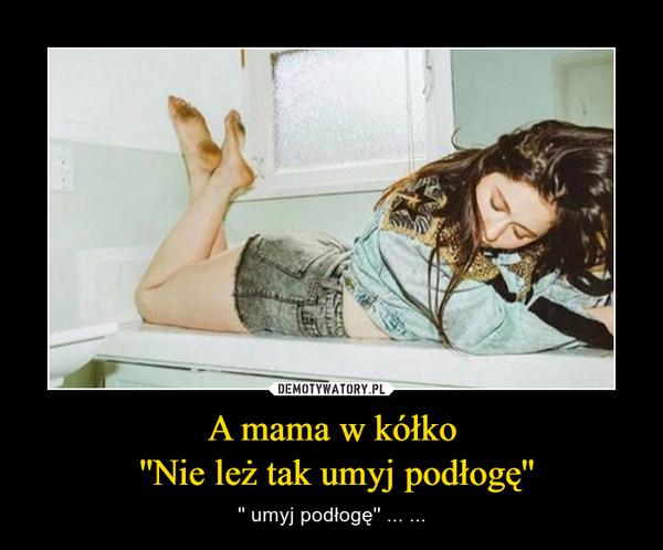 A mama w kółko ''Nie leż tak umyj podłogę'' – '' umyj podłogę'' ... ...