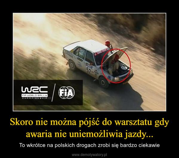 Skoro nie można pójść do warsztatu gdy awaria nie uniemożliwia jazdy... – To wkrótce na polskich drogach zrobi się bardzo ciekawie