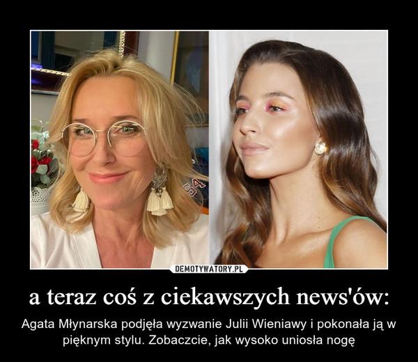 a teraz coś z ciekawszych news'ów: – Agata Młynarska podjęła wyzwanie Julii Wieniawy i pokonała ją w pięknym stylu. Zobaczcie, jak wysoko uniosła nogę