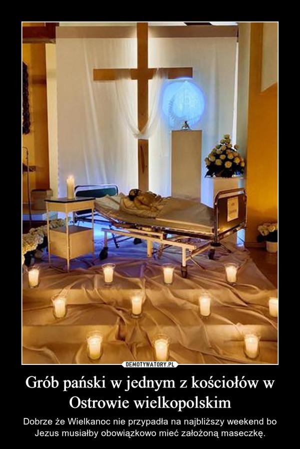 Grób pański w jednym z kościołów w Ostrowie wielkopolskim – Dobrze że Wielkanoc nie przypadła na najbliższy weekend bo Jezus musiałby obowiązkowo mieć założoną maseczkę.