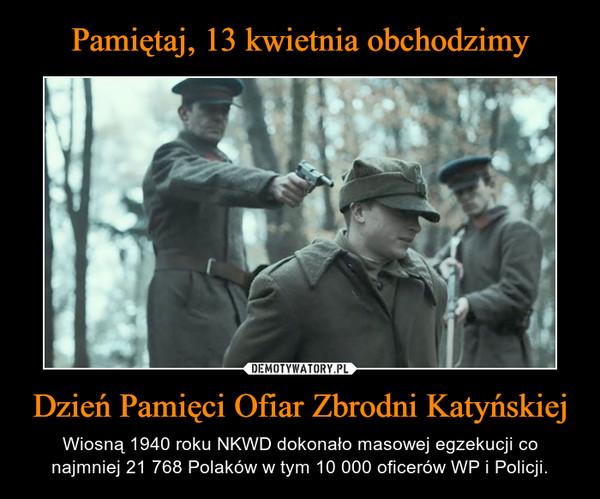 Dzień Pamięci Ofiar Zbrodni Katyńskiej – Wiosną 1940 roku NKWD dokonało masowej egzekucji co najmniej 21 768 Polaków w tym 10 000 oficerów WP i Policji.