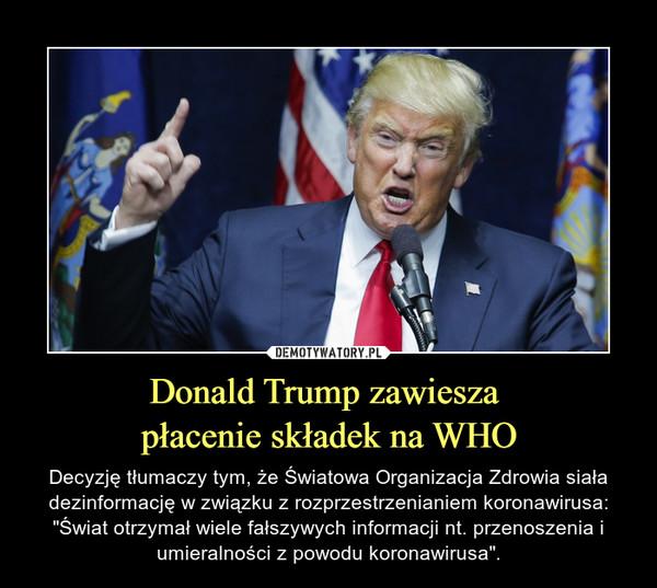 """Donald Trump zawiesza płacenie składek na WHO – Decyzję tłumaczy tym, że Światowa Organizacja Zdrowia siała dezinformację w związku z rozprzestrzenianiem koronawirusa: """"Świat otrzymał wiele fałszywych informacji nt. przenoszenia i umieralności z powodu koronawirusa""""."""