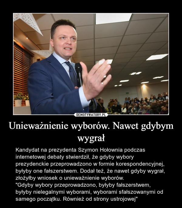 """Unieważnienie wyborów. Nawet gdybym wygrał – Kandydat na prezydenta Szymon Hołownia podczas internetowej debaty stwierdził, że gdyby wybory prezydenckie przeprowadzono w formie korespondencyjnej, byłyby one fałszerstwem. Dodał też, że nawet gdyby wygrał, złożyłby wniosek o unieważnienie wyborów.""""Gdyby wybory przeprowadzono, byłyby fałszerstwem, byłyby nielegalnymi wyborami, wyborami sfałszowanymi od samego początku. Również od strony ustrojowej"""""""